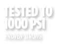 Proven Strong - Tested to 1000 PSI
